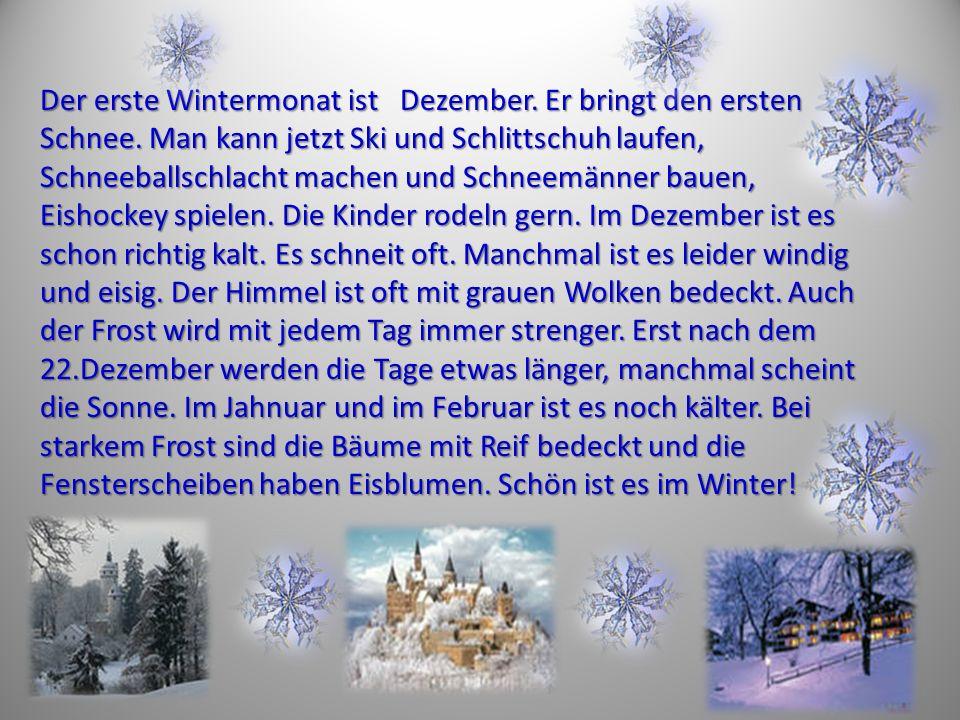 Der erste Wintermonat ist Dezember. Er bringt den ersten Schnee. Man kann jetzt Ski und Schlittschuh laufen, Schneeballschlacht machen und Schneemänne