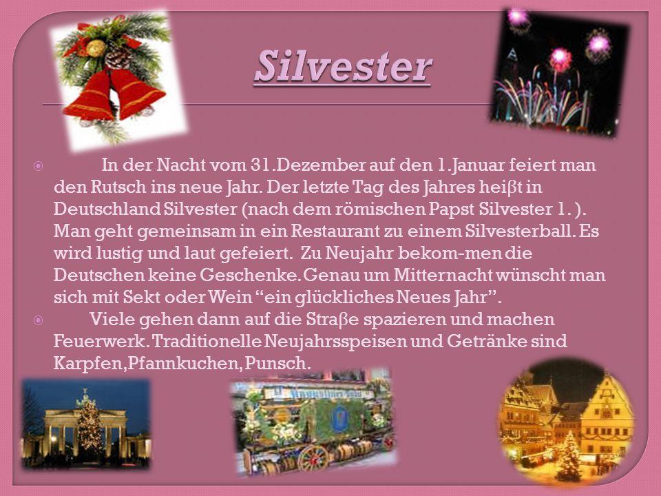 In der Nacht vom 31.Dezember auf den 1.Januar feiert man den Rutsch ins neue Jahr. Der letzte Tag des Jahres hei β t in Deutschland Silvester (nach de