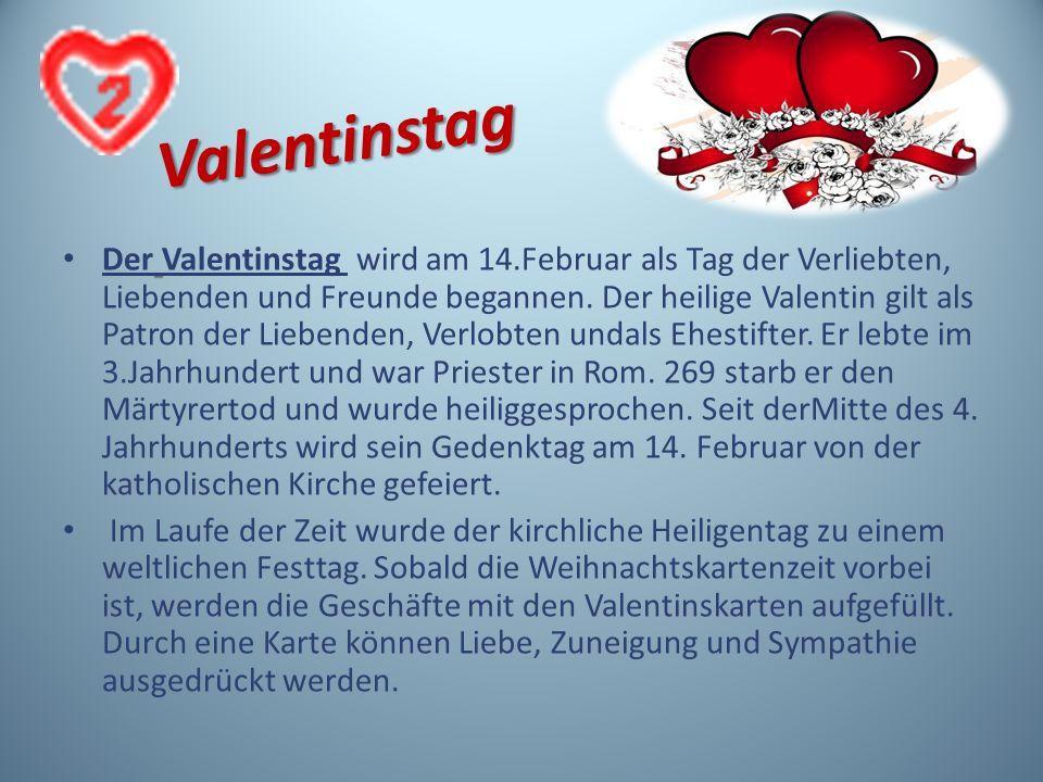 Valentinstag Der Valentinstag wird am 14.Februar als Tag der Verliebten, Liebenden und Freunde begannen. Der heilige Valentin gilt als Patron der Lieb
