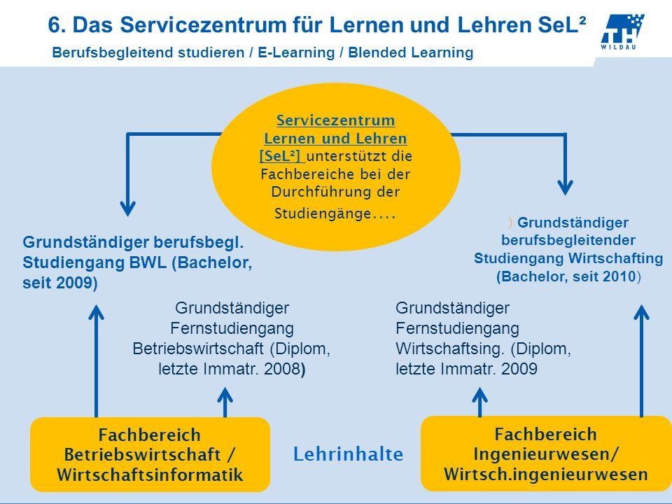 6. Das Servicezentrum für Lernen und Lehren SeL² Berufsbegleitend studieren / E-Learning / Blended Learning Fachbereich Betriebswirtschaft / Wirtschaf