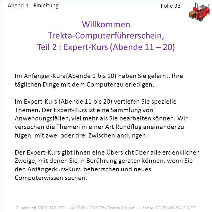 Flipchart # 20091120.1521 - © 2009 - 2010 The Trekta Project - License: CC-BY-NC-SA -3.0-DE Abend 1 - Einleitung Willkommen Trekta-Computerführerschein, Teil 2 : Expert-Kurs (Abende 11 – 20) Im Anfänger-Kurs (Abende 1 bis 10) haben Sie gelernt, Ihre täglichen Dinge mit dem Computer zu erledigen.