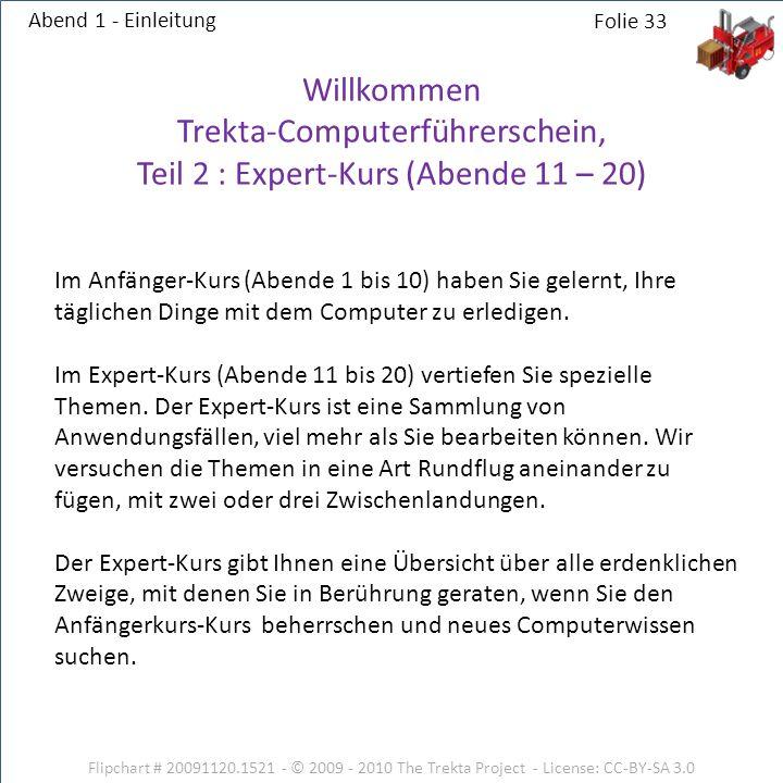 Flipchart # 20091120.1521 - © 2009 - 2010 The Trekta Project - License: CC-BY-SA 3.0 Abend 1 - Einleitung Willkommen Trekta-Computerführerschein, Teil 2 : Expert-Kurs (Abende 11 – 20) Im Anfänger-Kurs (Abende 1 bis 10) haben Sie gelernt, Ihre täglichen Dinge mit dem Computer zu erledigen.