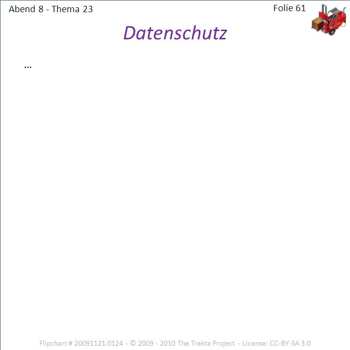 Abend 8 - Thema 23 Flipchart # 20091121.0124 - © 2009 - 2010 The Trekta Project - License: CC-BY-SA 3.0 Folie 61 … Datenschutz