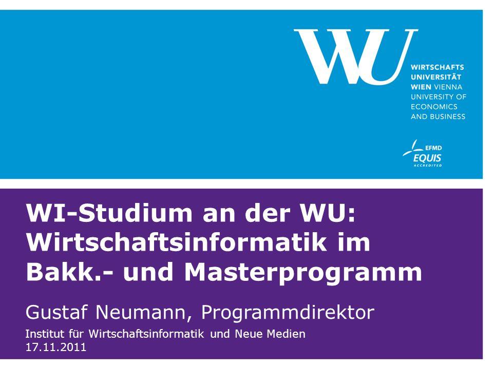 WI-Studium an der WU: Wirtschaftsinformatik im Bakk.- und Masterprogramm Gustaf Neumann, Programmdirektor Institut für Wirtschaftsinformatik und Neue Medien 17.11.2011