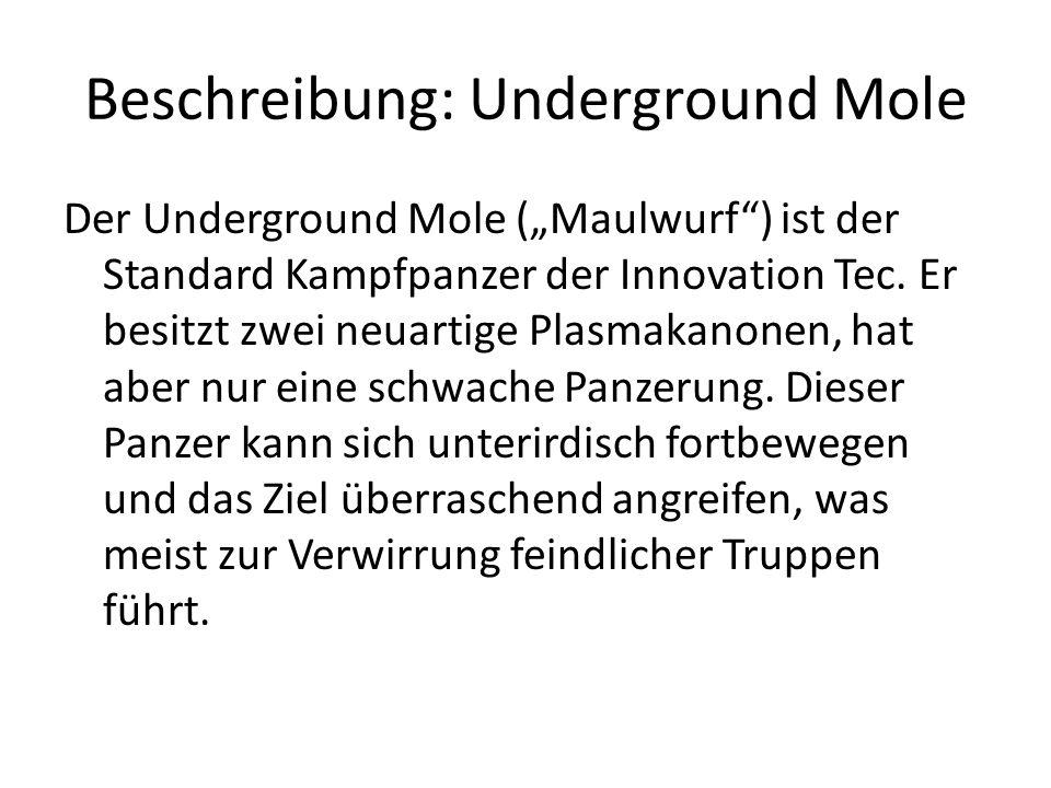 Beschreibung: Underground Mole Der Underground Mole (Maulwurf) ist der Standard Kampfpanzer der Innovation Tec. Er besitzt zwei neuartige Plasmakanone