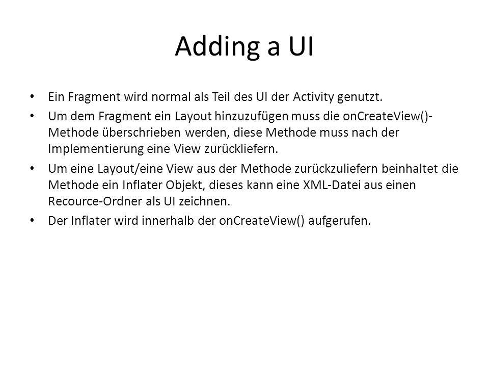 Adding a UI Ein Fragment wird normal als Teil des UI der Activity genutzt. Um dem Fragment ein Layout hinzuzufügen muss die onCreateView()- Methode üb