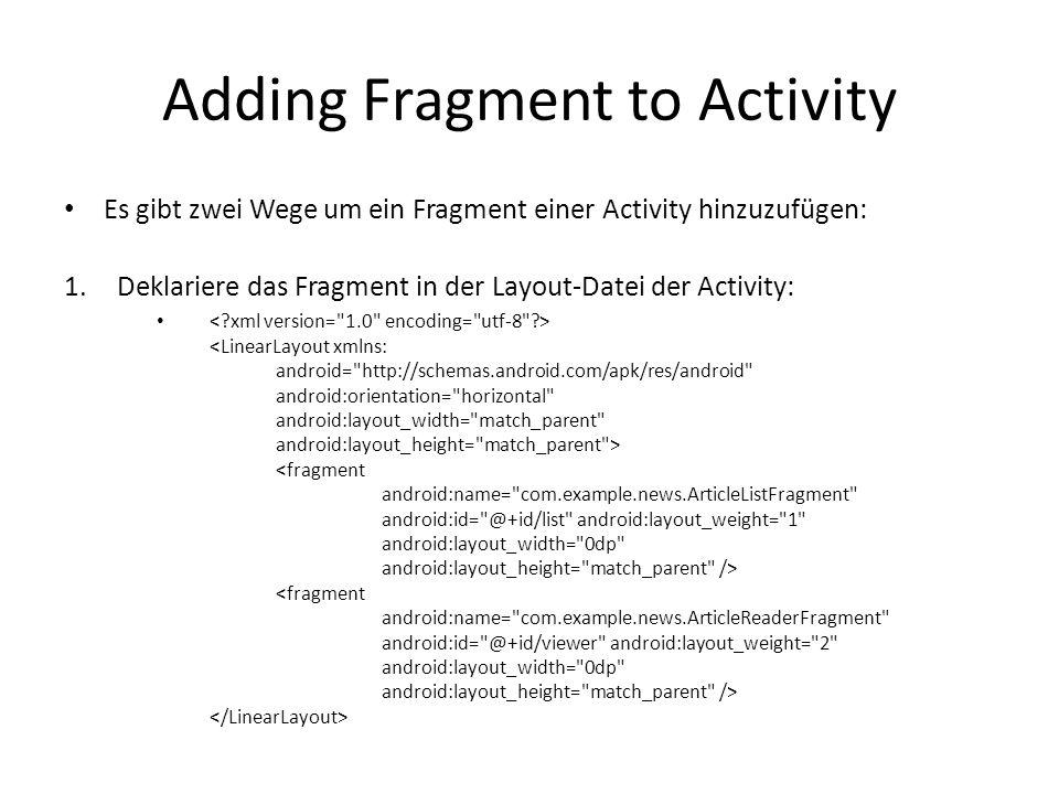 Adding Fragment to Activity Es gibt zwei Wege um ein Fragment einer Activity hinzuzufügen: 1.Deklariere das Fragment in der Layout-Datei der Activity: