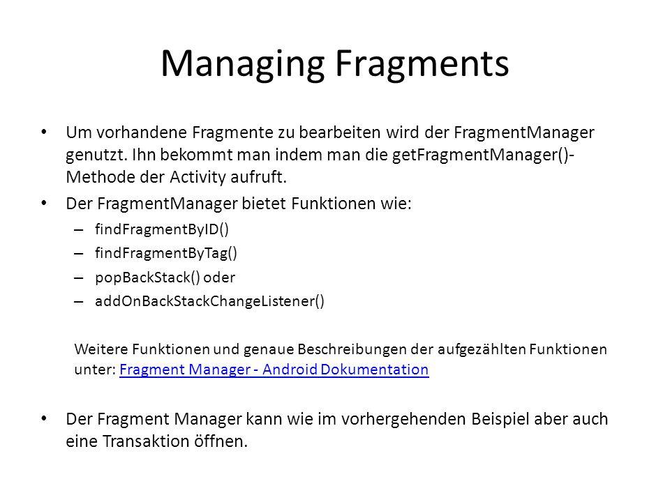 Managing Fragments Um vorhandene Fragmente zu bearbeiten wird der FragmentManager genutzt. Ihn bekommt man indem man die getFragmentManager()- Methode
