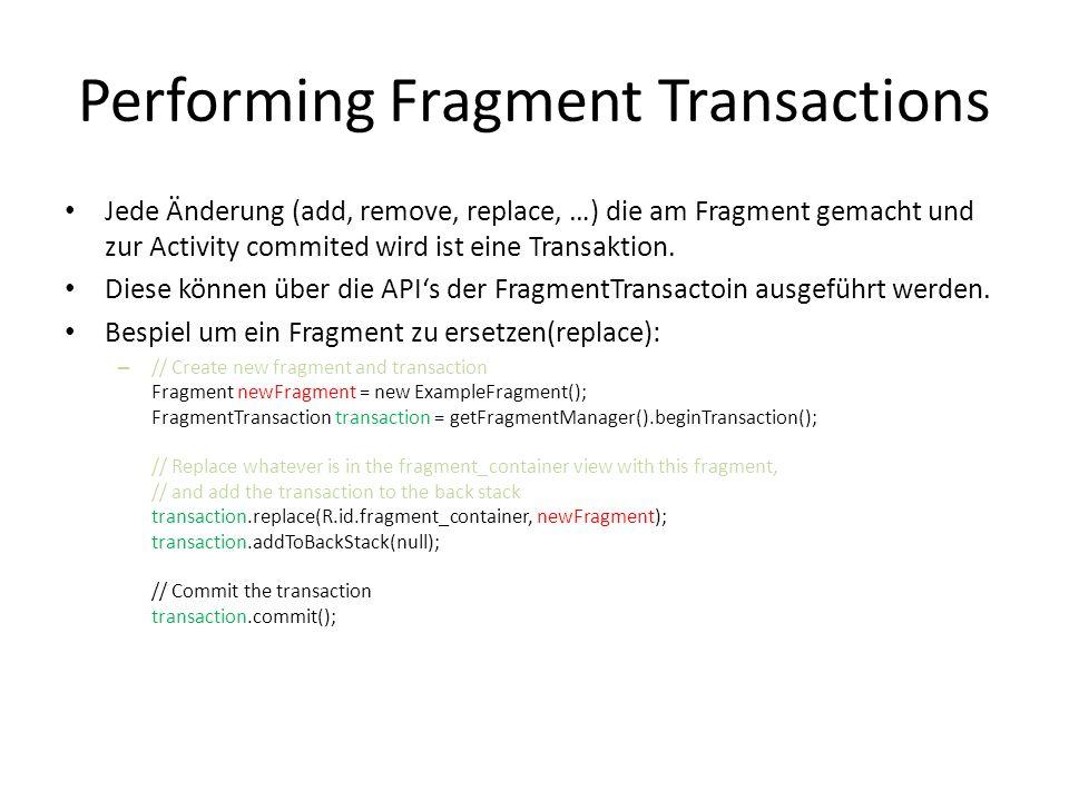 Performing Fragment Transactions Jede Änderung (add, remove, replace, …) die am Fragment gemacht und zur Activity commited wird ist eine Transaktion.
