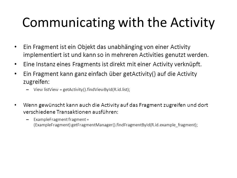 Communicating with the Activity Ein Fragment ist ein Objekt das unabhänging von einer Activity implementiert ist und kann so in mehreren Activities ge