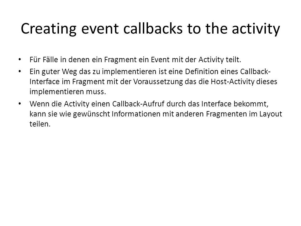 Creating event callbacks to the activity Für Fälle in denen ein Fragment ein Event mit der Activity teilt. Ein guter Weg das zu implementieren ist ein