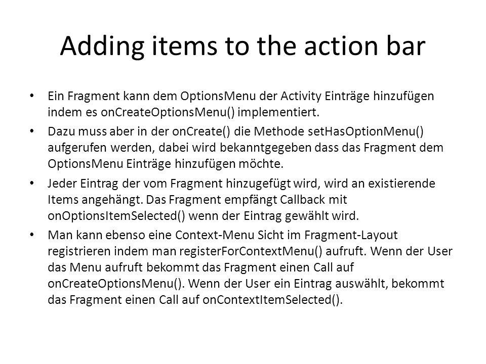 Adding items to the action bar Ein Fragment kann dem OptionsMenu der Activity Einträge hinzufügen indem es onCreateOptionsMenu() implementiert. Dazu m