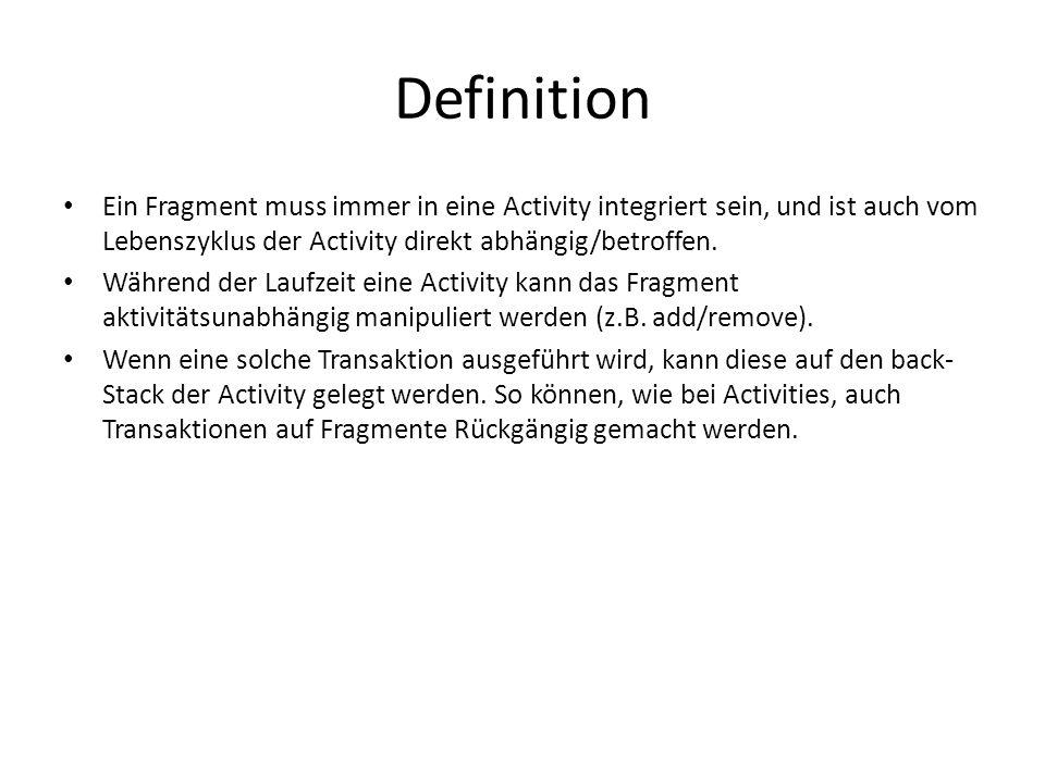 Definition Ein Fragment muss immer in eine Activity integriert sein, und ist auch vom Lebenszyklus der Activity direkt abhängig/betroffen. Während der