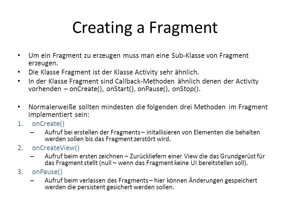 Creating a Fragment Um ein Fragment zu erzeugen muss man eine Sub-Klasse von Fragment erzeugen. Die Klasse Fragment ist der Klasse Activity sehr ähnli