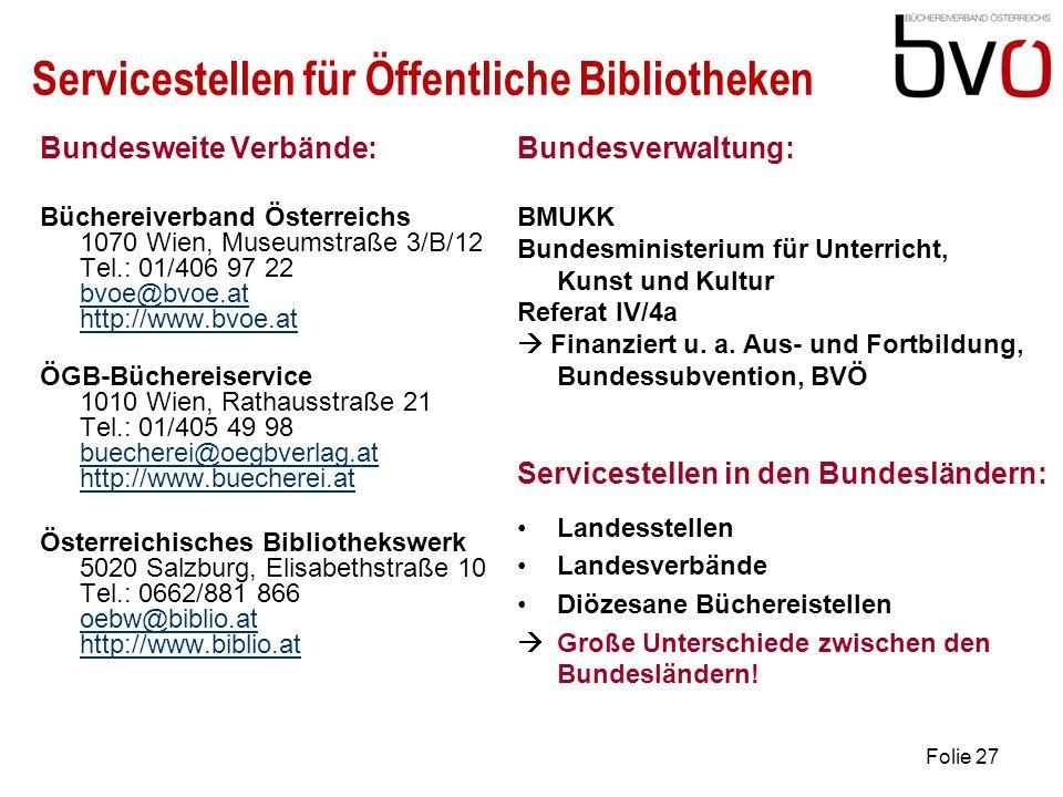 Folie 27 Servicestellen für Öffentliche Bibliotheken Bundesweite Verbände: Büchereiverband Österreichs 1070 Wien, Museumstraße 3/B/12 Tel.: 01/406 97 22 bvoe@bvoe.at http://www.bvoe.at bvoe@bvoe.at http://www.bvoe.at ÖGB-Büchereiservice 1010 Wien, Rathausstraße 21 Tel.: 01/405 49 98 buecherei@oegbverlag.at http://www.buecherei.at buecherei@oegbverlag.at http://www.buecherei.at Österreichisches Bibliothekswerk 5020 Salzburg, Elisabethstraße 10 Tel.: 0662/881 866 oebw@biblio.at http://www.biblio.at oebw@biblio.at http://www.biblio.at Bundesverwaltung: BMUKK Bundesministerium für Unterricht, Kunst und Kultur Referat IV/4a Finanziert u.