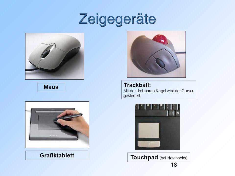 18 Zeigegeräte Trackball: Mit der drehbaren Kugel wird der Cursor gesteuert. Maus Grafiktablett Touchpad (bei Notebooks)