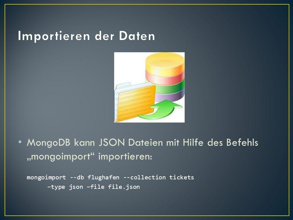 MongoDB kann JSON Dateien mit Hilfe des Befehls mongoimport importieren: mongoimport --db flughafen --collection tickets –type json –file file.json