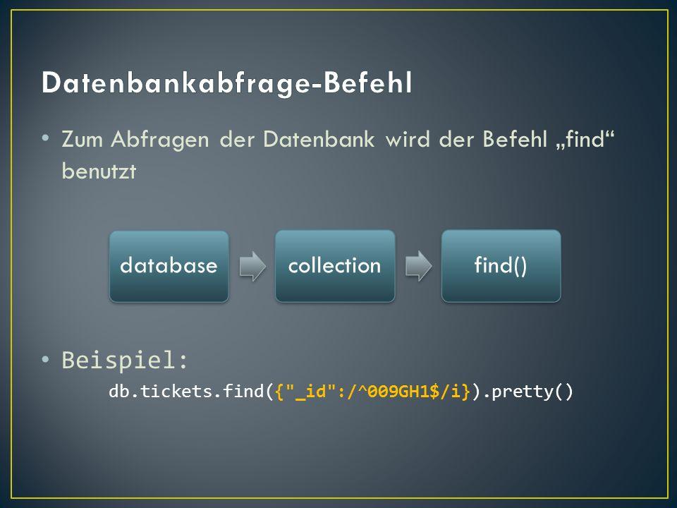 Zum Abfragen der Datenbank wird der Befehl find benutzt Beispiel: db.tickets.find({