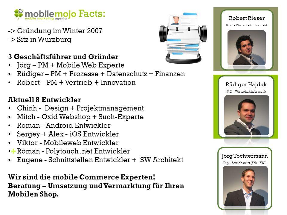 + Facts: -> Gründung im Winter 2007 -> Sitz in Würzburg 3 Geschäftsführer und Gründer Jörg – PM + Mobile Web Experte Rüdiger – PM + Prozesse + Datenschutz + Finanzen Robert – PM + Vertrieb + Innovation Aktuell 8 Entwickler Chinh - Design + Projektmanagement Mitch - Oxid Webshop + Such-Experte Roman - Android Entwickler Sergey + Alex - iOS Entwickler Viktor - Mobileweb Entwickler Roman - Polytouch.net Entwickler Eugene - Schnittstellen Entwickler + SW Architekt Wir sind die mobile Commerce Experten.