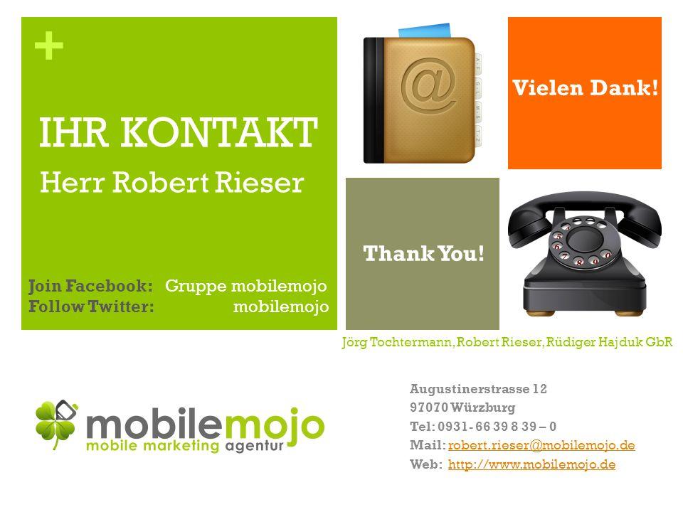 + Jörg Tochtermann, Robert Rieser, Rüdiger Hajduk GbR Augustinerstrasse 12 97070 Würzburg Tel: 0931- 66 39 8 39 – 0 Mail: robert.rieser@mobilemojo.derobert.rieser@mobilemojo.de Web: http://www.mobilemojo.dehttp://www.mobilemojo.de IHR KONTAKT Herr Robert Rieser Vielen Dank.