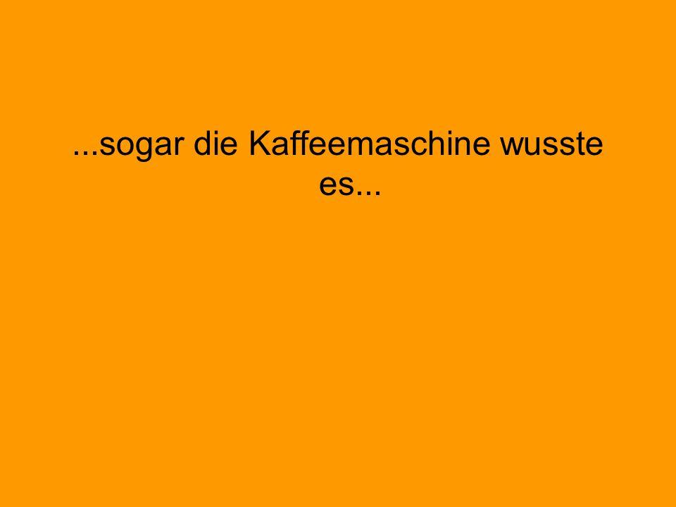 ...sogar die Kaffeemaschine wusste es...