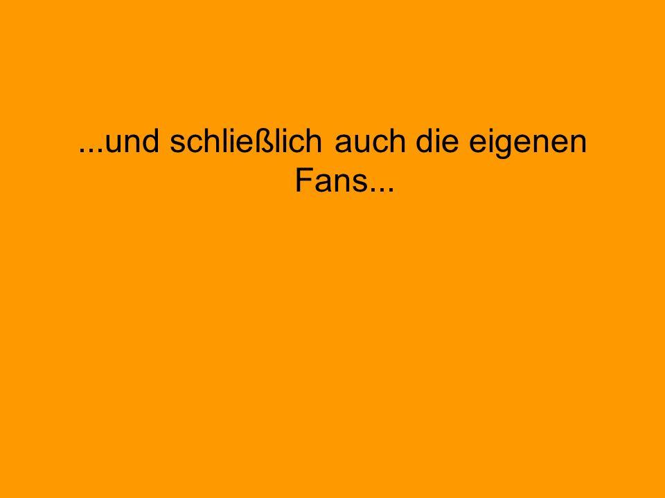 ...und schließlich auch die eigenen Fans...