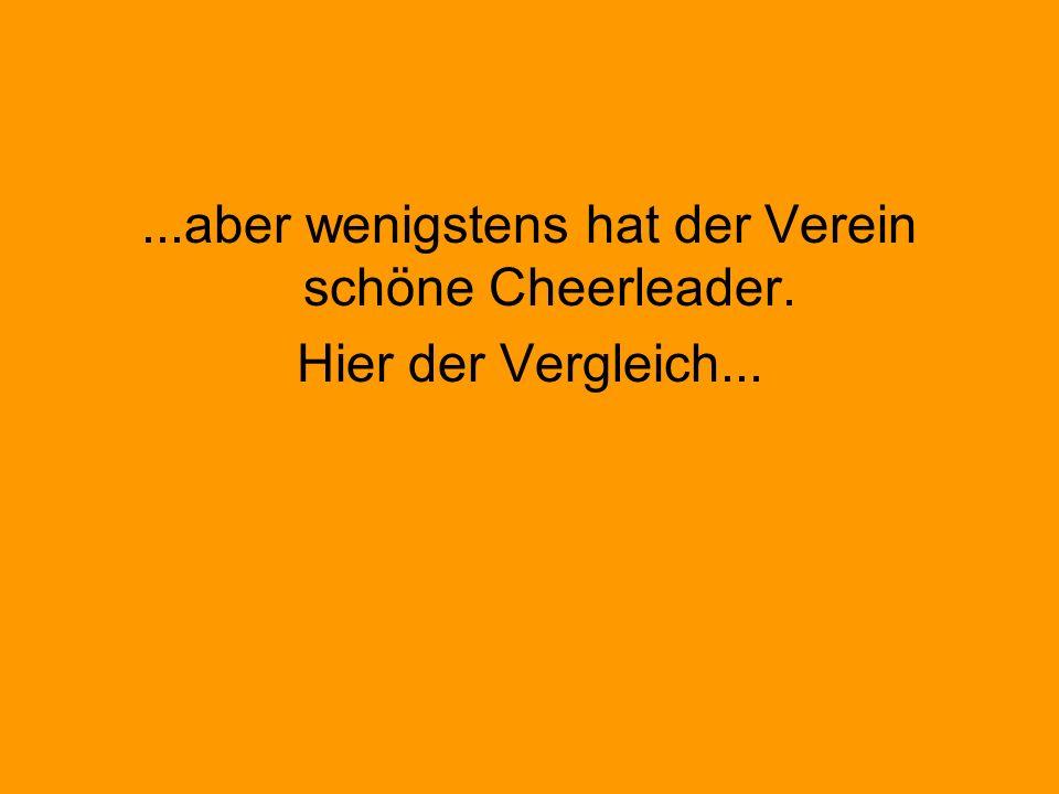 ...aber wenigstens hat der Verein schöne Cheerleader. Hier der Vergleich...
