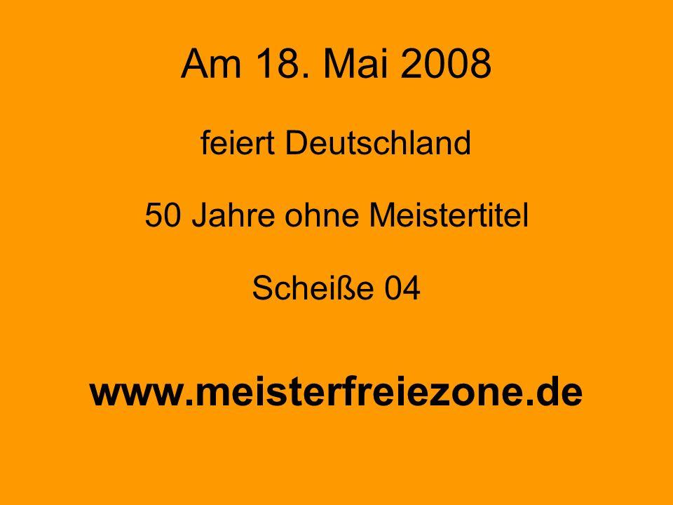 Am 18. Mai 2008 feiert Deutschland 50 Jahre ohne Meistertitel Scheiße 04 www.meisterfreiezone.de