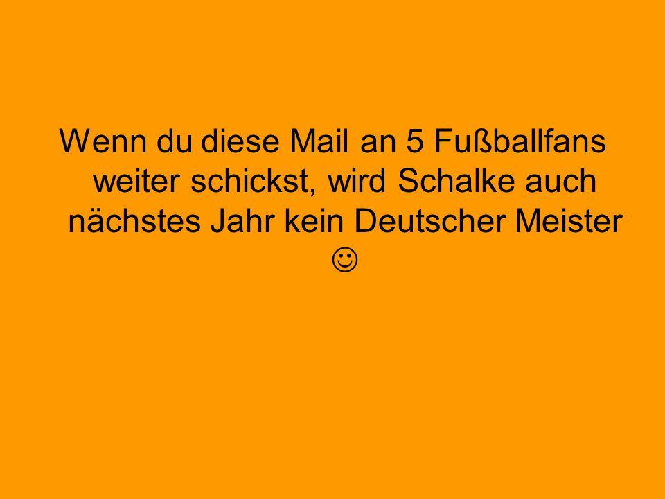 Wenn du diese Mail an 5 Fußballfans weiter schickst, wird Schalke auch nächstes Jahr kein Deutscher Meister