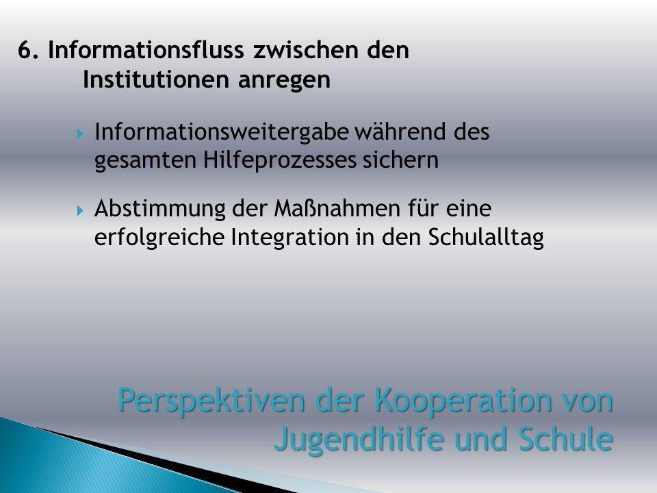Informationsweitergabe während des gesamten Hilfeprozesses sichern Abstimmung der Maßnahmen für eine erfolgreiche Integration in den Schulalltag 6. In