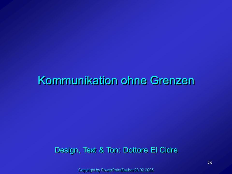 Kommunikation ohne Grenzen a Design, Text & Ton: Dottore El Cidre Copyright by PowerPointZauber 20.02.2005