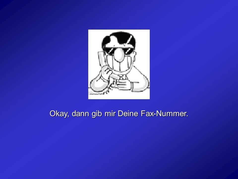 Okay, ich schicke Dir die Adresse per Fax. Du hast sie dann, wenn Du zurück kommst.