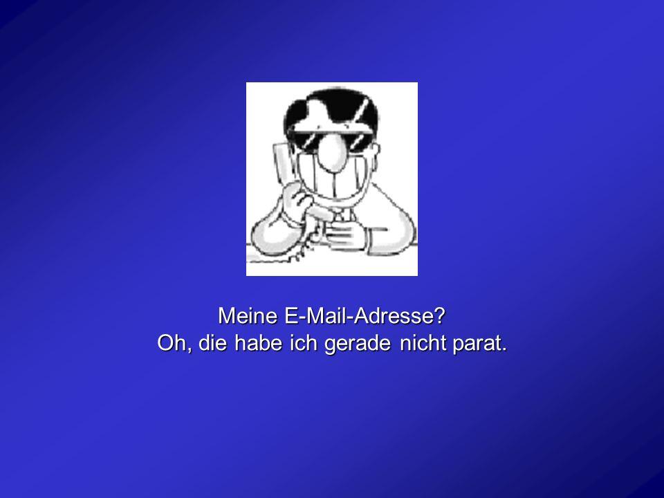 Meine E-Mail-Adresse? Oh, die habe ich gerade nicht parat.