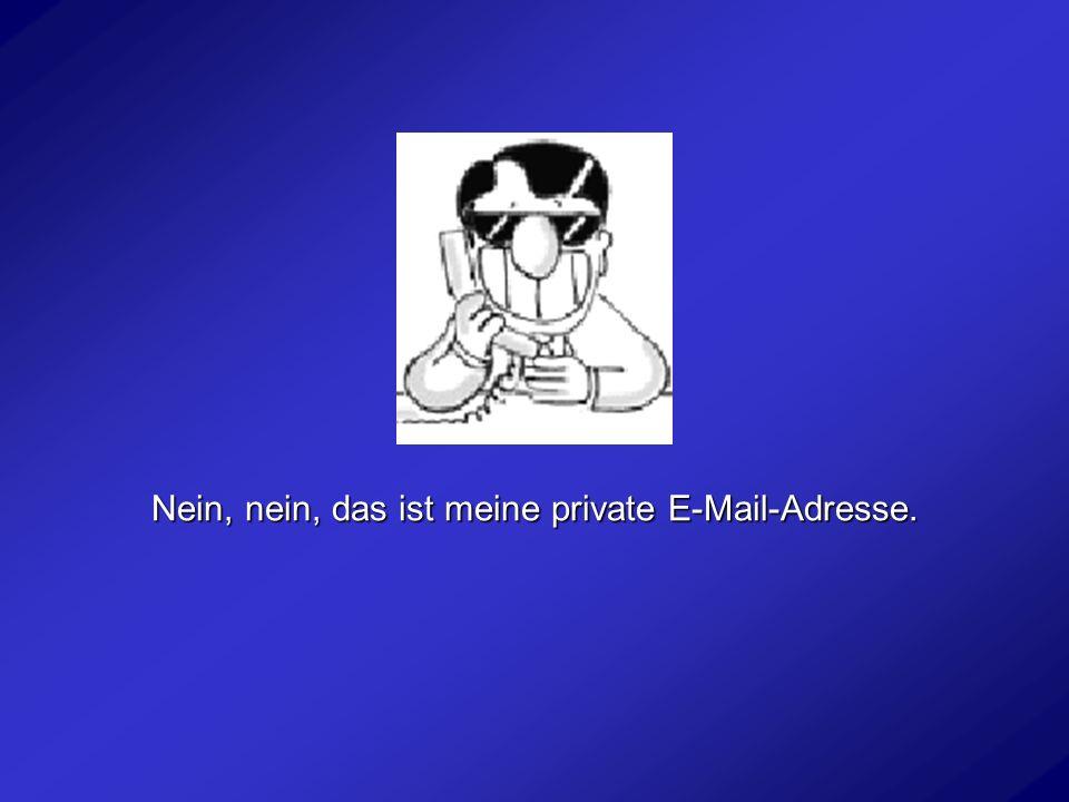 Nein, nein, das ist meine private E-Mail-Adresse.