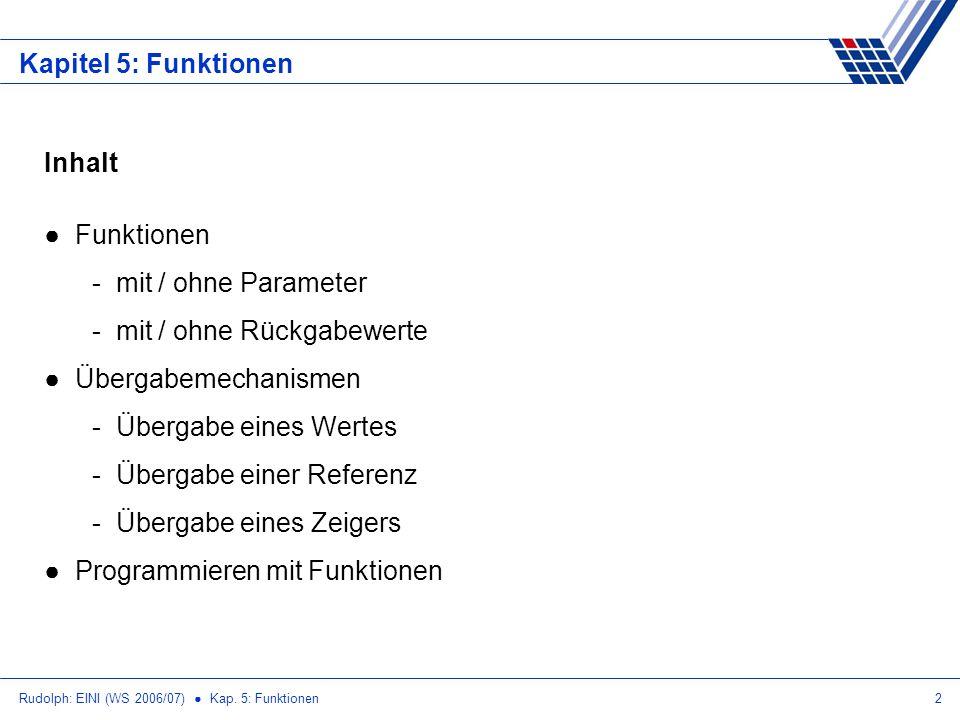 Rudolph: EINI (WS 2006/07) Kap. 5: Funktionen2 Kapitel 5: Funktionen Inhalt Funktionen - mit / ohne Parameter - mit / ohne Rückgabewerte Übergabemecha