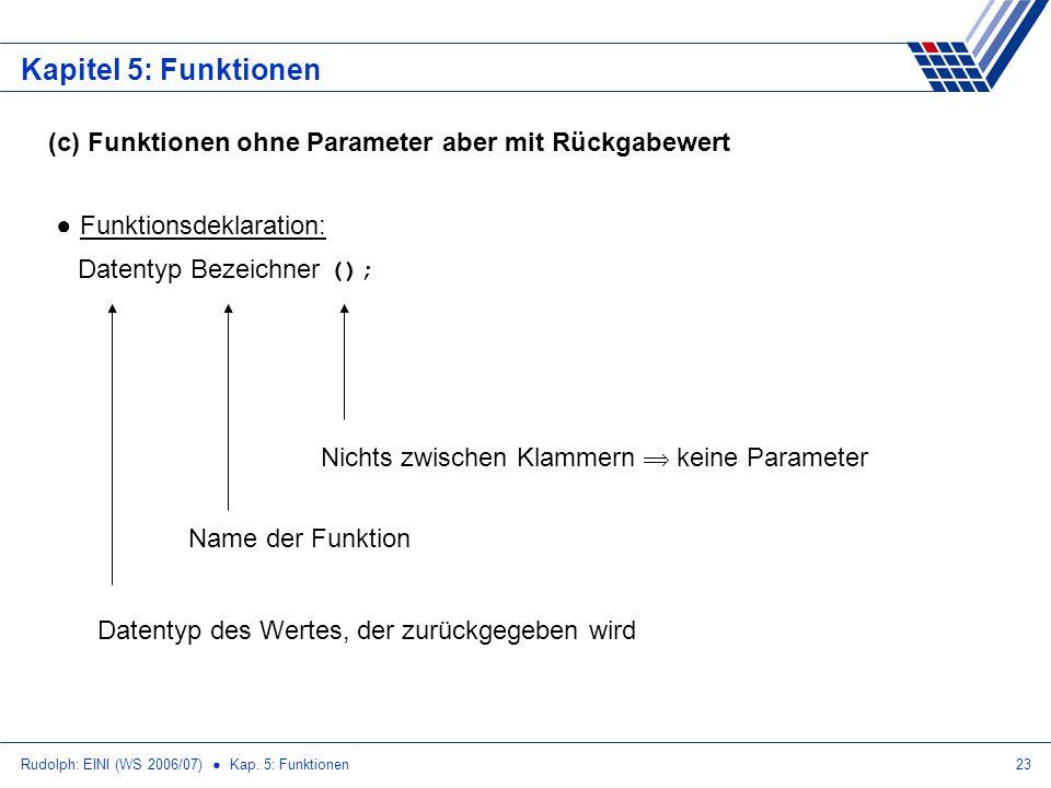 Rudolph: EINI (WS 2006/07) Kap. 5: Funktionen23 Kapitel 5: Funktionen (c) Funktionen ohne Parameter aber mit Rückgabewert Funktionsdeklaration: Datent
