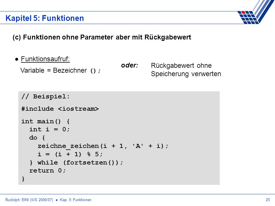 Rudolph: EINI (WS 2006/07) Kap. 5: Funktionen25 Kapitel 5: Funktionen (c) Funktionen ohne Parameter aber mit Rückgabewert Funktionsaufruf: Variable =