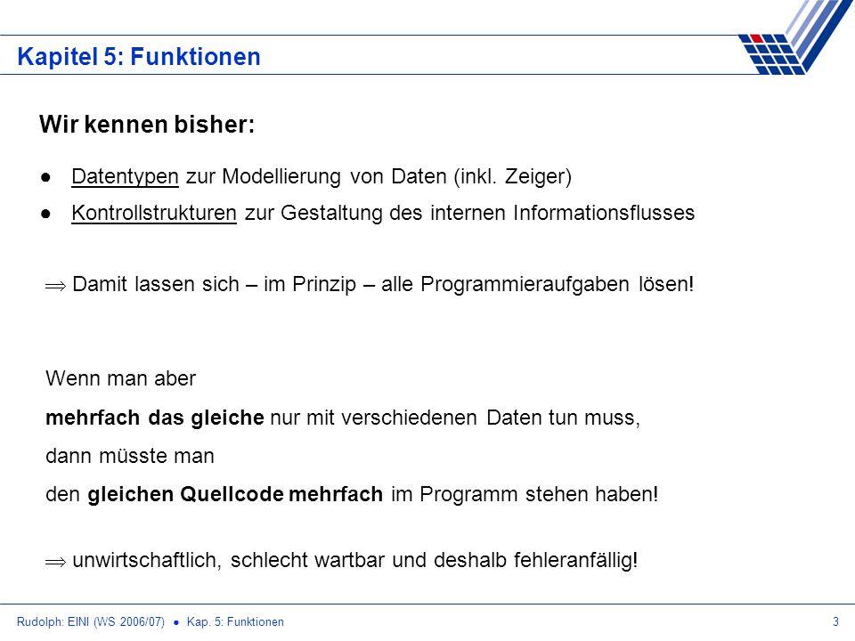 Rudolph: EINI (WS 2006/07) Kap. 5: Funktionen3 Kapitel 5: Funktionen Wir kennen bisher: Datentypen zur Modellierung von Daten (inkl. Zeiger) Kontrolls