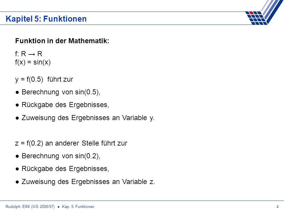 Rudolph: EINI (WS 2006/07) Kap. 5: Funktionen4 Kapitel 5: Funktionen Funktion in der Mathematik: f: R R f(x) = sin(x) y = f(0.5) führt zur Berechnung