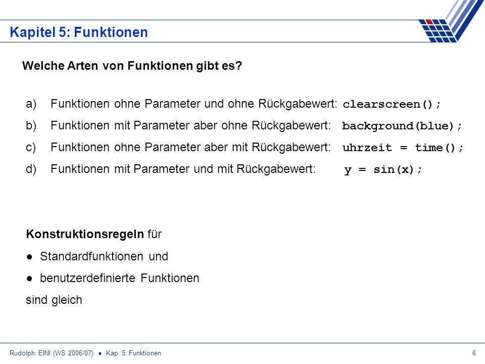 Rudolph: EINI (WS 2006/07) Kap. 5: Funktionen6 Kapitel 5: Funktionen Welche Arten von Funktionen gibt es? a) Funktionen ohne Parameter und ohne Rückga