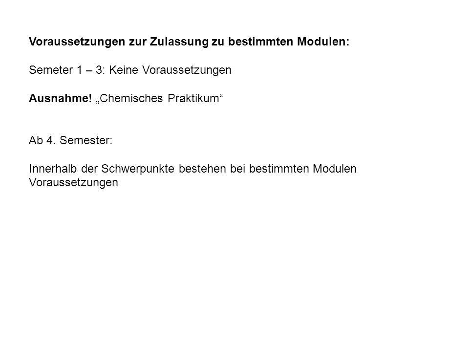 Voraussetzungen zur Zulassung zu bestimmten Modulen: Semeter 1 – 3: Keine Voraussetzungen Ausnahme! Chemisches Praktikum Ab 4. Semester: Innerhalb der