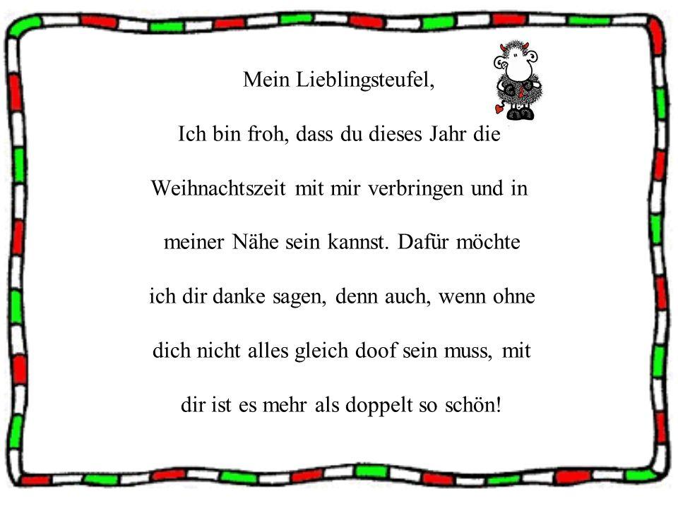 Mein Lieblingsteufel, Ich bin froh, dass du dieses Jahr die Weihnachtszeit mit mir verbringen und in meiner Nähe sein kannst. Dafür möchte ich dir dan
