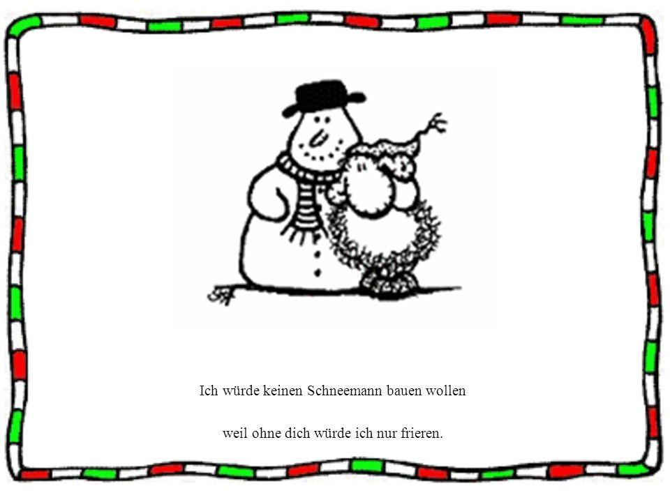 Ich würde keinen Schneemann bauen wollen weil ohne dich würde ich nur frieren.