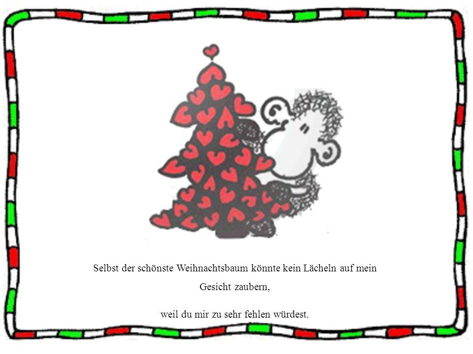 Selbst der schönste Weihnachtsbaum könnte kein Lächeln auf mein Gesicht zaubern, weil du mir zu sehr fehlen würdest.