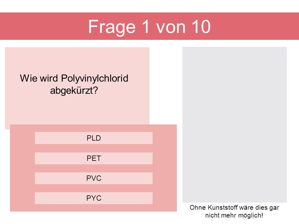 Wie wird Polyvinylchlorid abgekürzt? Frage 1 von 10 PVC PLD PET PYC Ohne Kunststoff wäre dies gar nicht mehr möglich!
