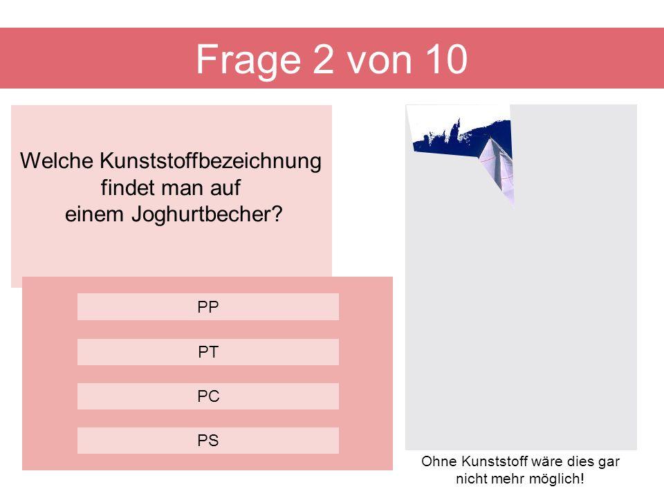 Welche Kunststoffbezeichnung findet man auf einem Joghurtbecher? Frage 2 von 10 PC PP PT PS Ohne Kunststoff wäre dies gar nicht mehr möglich!