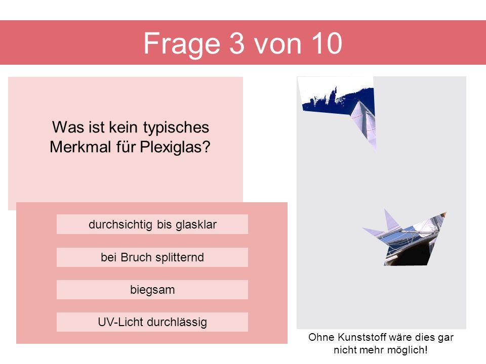 Was ist kein typisches Merkmal für Plexiglas? Frage 3 von 10 biegsam durchsichtig bis glasklar bei Bruch splitternd UV-Licht durchlässig Ohne Kunststo
