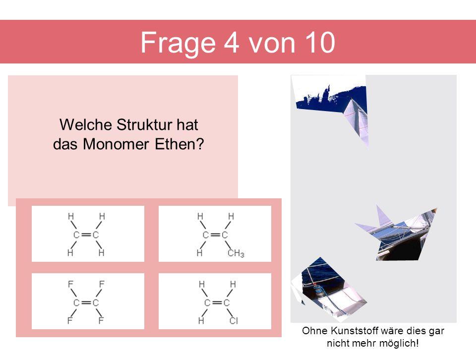Welche Struktur hat das Monomer Ethen? Frage 4 von 10 Ohne Kunststoff wäre dies gar nicht mehr möglich!