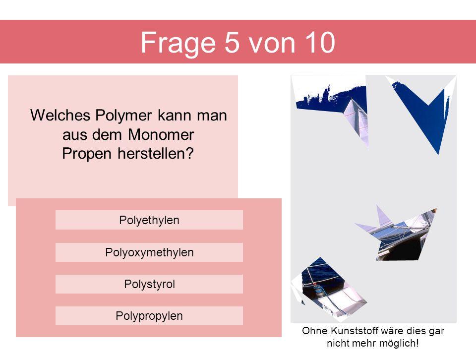 Welches Polymer kann man aus dem Monomer Propen herstellen? Frage 5 von 10 Polystyrol Polyethylen Polyoxymethylen Polypropylen Ohne Kunststoff wäre di