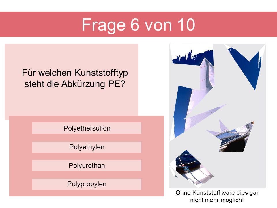 Für welchen Kunststofftyp steht die Abkürzung PE? Frage 6 von 10 Polyurethan Polyethersulfon Polyethylen Polypropylen Ohne Kunststoff wäre dies gar ni